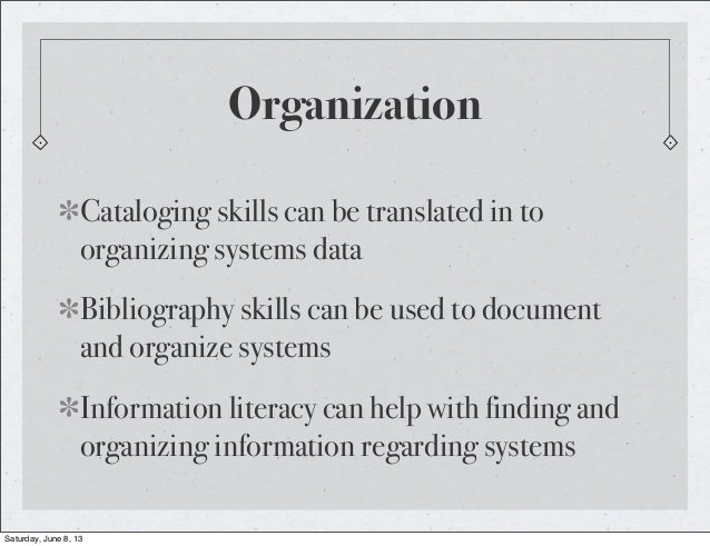 OrganizationCataloging skills can be translated in toorganizing systems dataBibliography skills can be used to documentand...