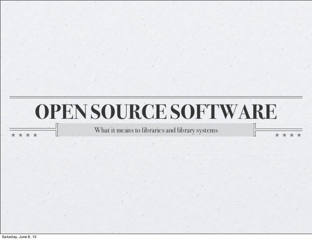 OPEN SOURCE SOFTWAREWhat it means to libraries and library systemsSaturday, June 8, 13