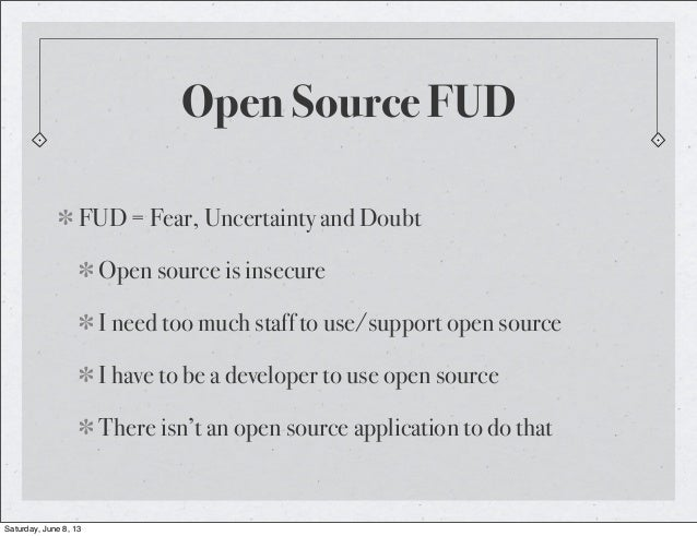 Open Source FUDFUD = Fear, Uncertainty and DoubtOpen source is insecureI need too much staff to use/support open sourceI h...