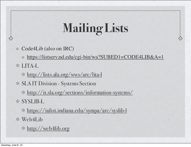 Mailing ListsCode4Lib (also on IRC)https://listserv.nd.edu/cgi-bin/wa?SUBED1=CODE4LIB&A=1LITA-Lhttp://lists.ala.org/wws/ar...