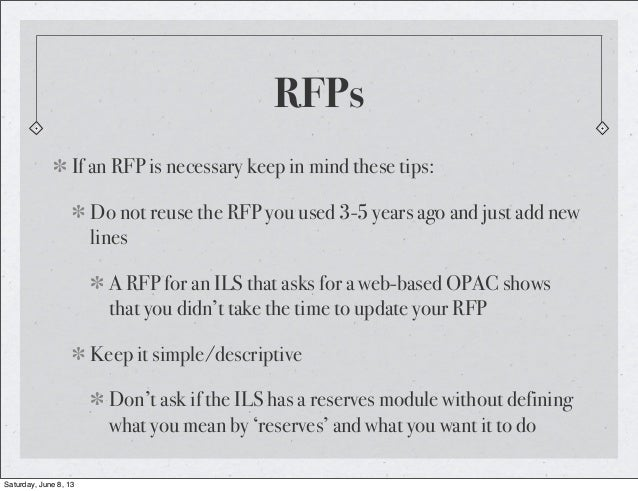 RFPsIf an RFP is necessary keep in mind these tips:Do not reuse the RFP you used 3-5 years ago and just add newlinesA RFP ...