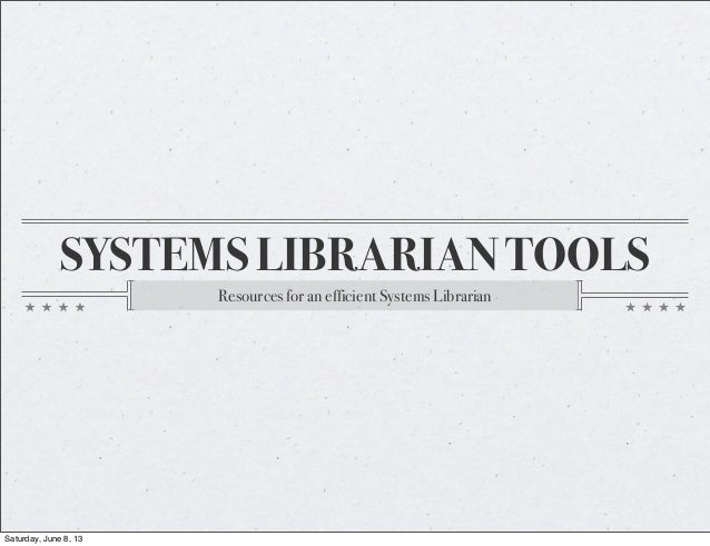 SYSTEMS LIBRARIAN TOOLSResources for an efficient Systems LibrarianSaturday, June 8, 13