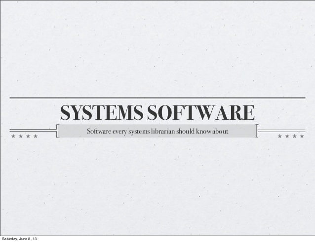 SYSTEMS SOFTWARESoftware every systems librarian should know aboutSaturday, June 8, 13