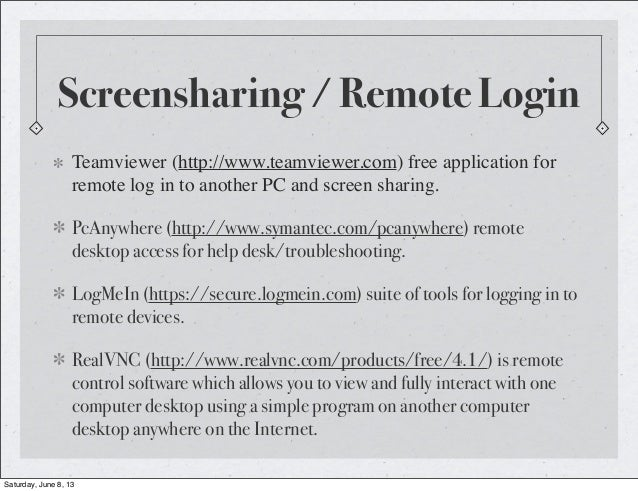 Screensharing / Remote LoginTeamviewer (http://www.teamviewer.com) free application forremote log in to another PC and scr...