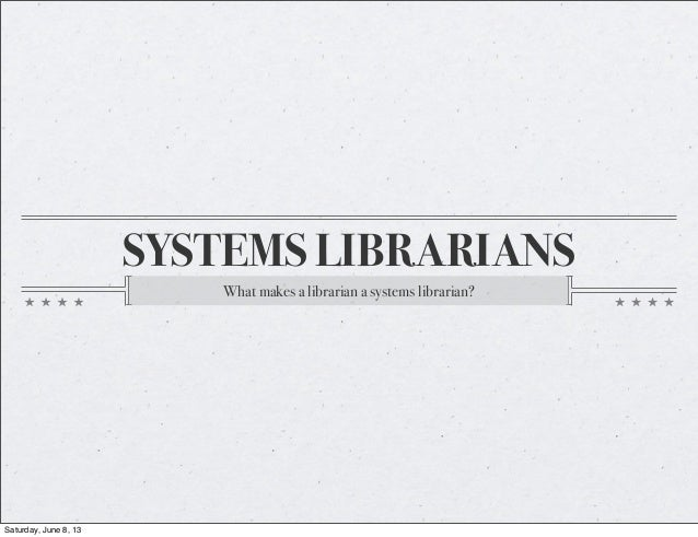 SYSTEMS LIBRARIANSWhat makes a librarian a systems librarian?Saturday, June 8, 13