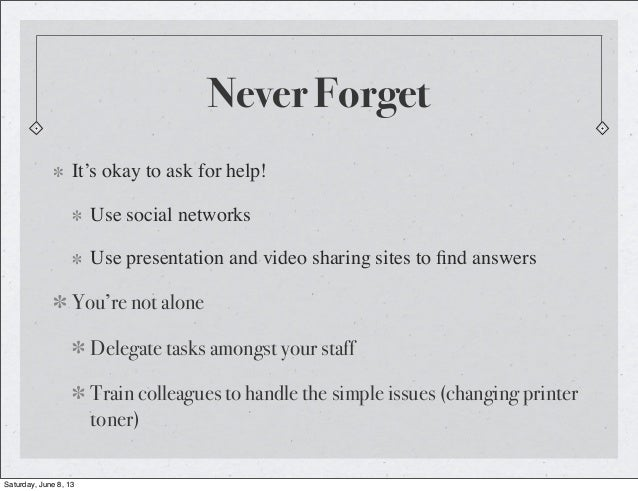 Never ForgetIt's okay to ask for help!Use social networksUse presentation and video sharing sites to find answersYou're not...