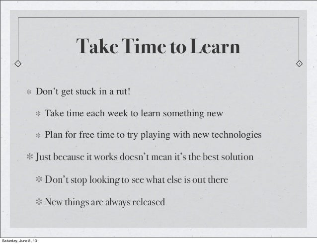 Take Time to LearnDon't get stuck in a rut!Take time each week to learn something newPlan for free time to try playing wit...