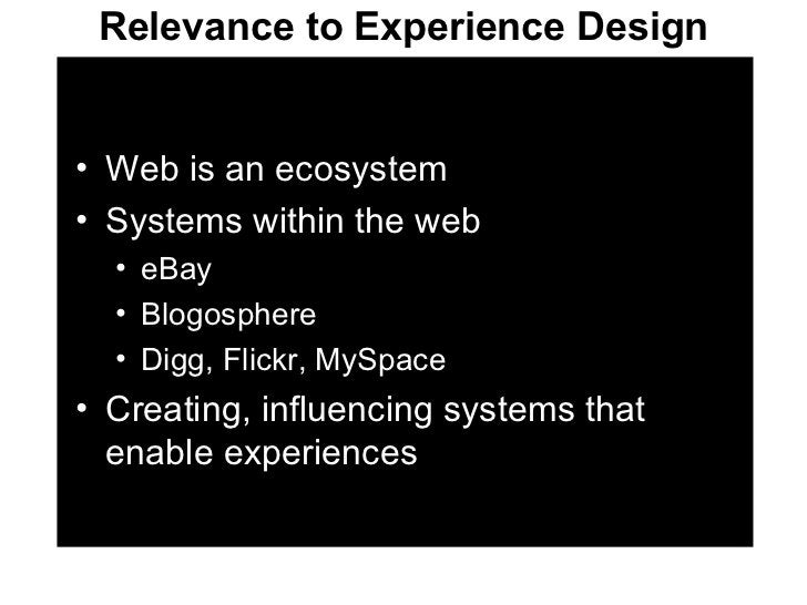 Relevance to Experience Design <ul><li>Web is an ecosystem </li></ul><ul><li>Systems within the web </li></ul><ul><ul><li>...