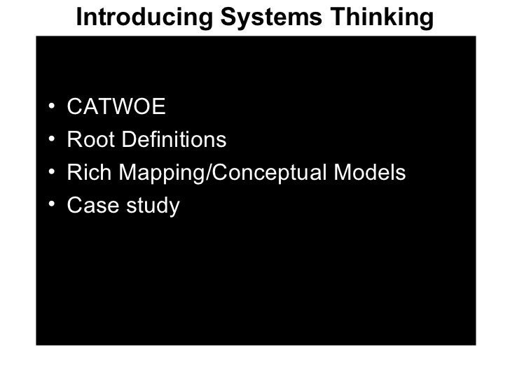 Introducing Systems Thinking <ul><li>CATWOE </li></ul><ul><li>Root Definitions </li></ul><ul><li>Rich Mapping/Conceptual M...