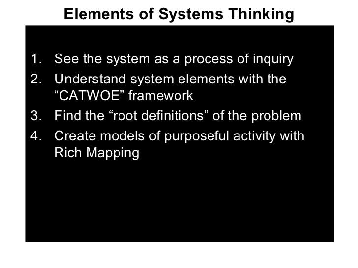 Elements of Systems Thinking <ul><li>See the system as a process of inquiry </li></ul><ul><li>Understand system elements w...