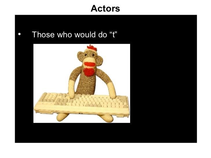 """Actors <ul><li>Those who would do """"t"""" </li></ul>"""