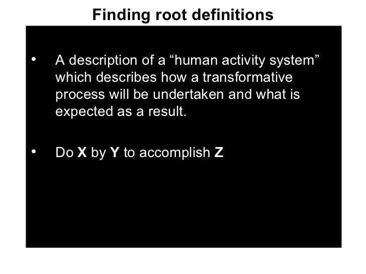 """Finding root definitions <ul><li>A description of a """"human activity system"""" which describes how a transformative process w..."""