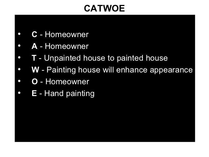 CATWOE <ul><li>C  - Homeowner </li></ul><ul><li>A  - Homeowner </li></ul><ul><li>T  - Unpainted house to painted house </l...