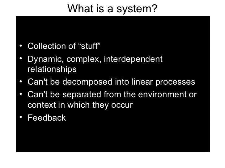 "What is a system? <ul><li>Collection of ""stuff"" </li></ul><ul><li>Dynamic, complex, interdependent relationships </li></ul..."