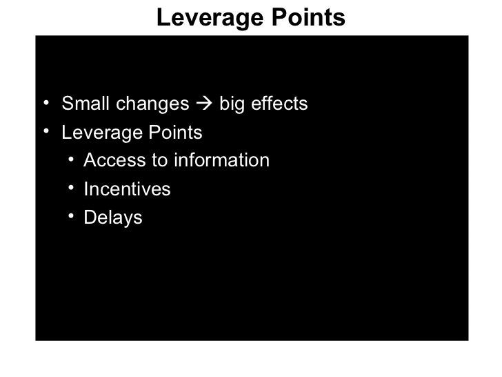 Leverage Points <ul><li>Small changes    big effects </li></ul><ul><li>Leverage Points </li></ul><ul><ul><li>Access to in...
