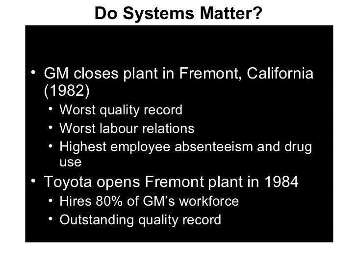 Do Systems Matter? <ul><li>GM closes plant in Fremont, California (1982) </li></ul><ul><ul><li>Worst quality record </li><...