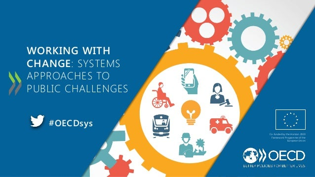 WORKING WITH CHANGE: SYSTEMS APPROACHES TO PUBLIC CHALLENGES #OECDsys Co-funded by the Horizon 2020 Framework Programme of...