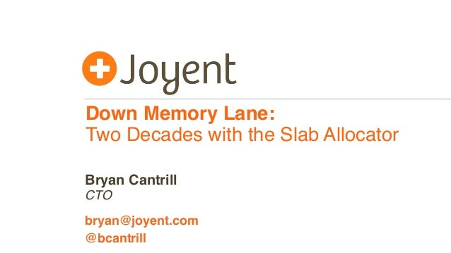 Down Memory Lane: Two Decades with the Slab Allocator CTO bryan@joyent.com Bryan Cantrill @bcantrill