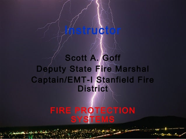 Instructor Scott A. Goff Deputy State Fire Marshal Captain/EMT-I Stanfield Fire District FIRE PROTECTION SYSTEMS
