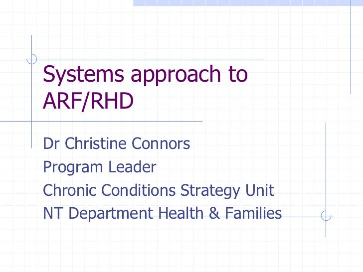 Systems approach toARF/RHDDr Christine ConnorsProgram LeaderChronic Conditions Strategy UnitNT Department Health & Families