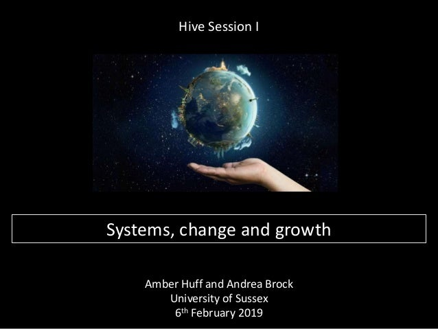 Hive Session I Amber Huff and Andrea Brock University of Sussex 6th February 2019 Systems, change and growth