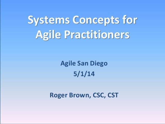 Systems Concepts for Agile Practitioners Agile San Diego 5/1/14 Roger Brown, CSC, CST