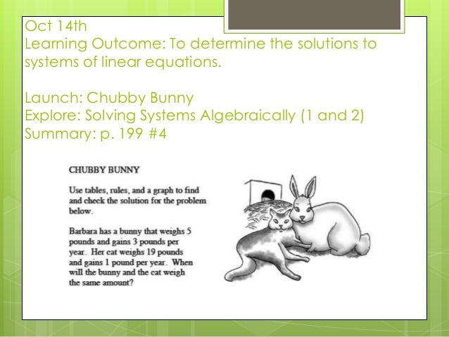 Oct 14th Learning Outcome: To determine the solutions to systems of linear equations. Launch: Chubby Bunny Explore: Solvin...