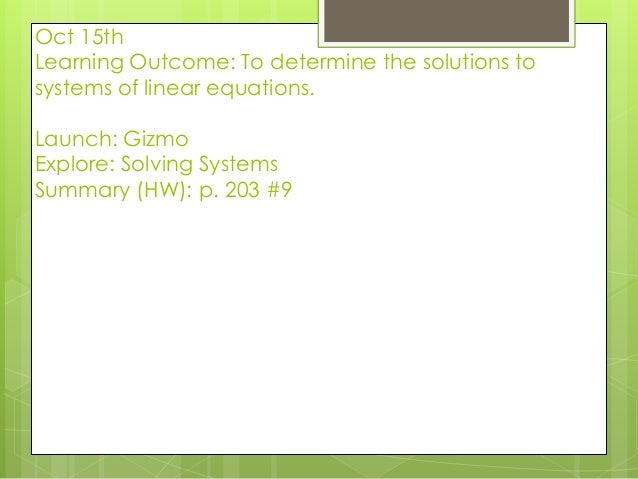 Oct 15th Learning Outcome: To determine the solutions to systems of linear equations. Launch: Gizmo Explore: Solving Syste...