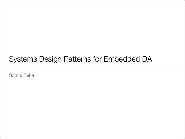 Systems Design Patterns for Embedded DA Somik Raha