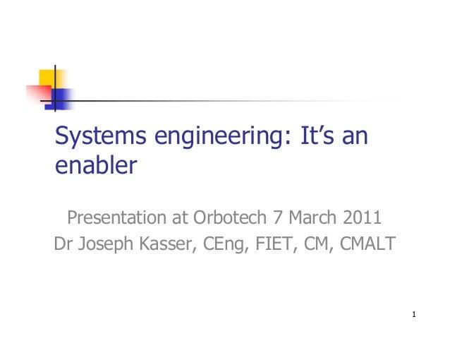 Systems engineering: It's anenabler Presentation at Orbotech 7 March 2011Dr Joseph Kasser, CEng, FIET, CM, CMALT          ...