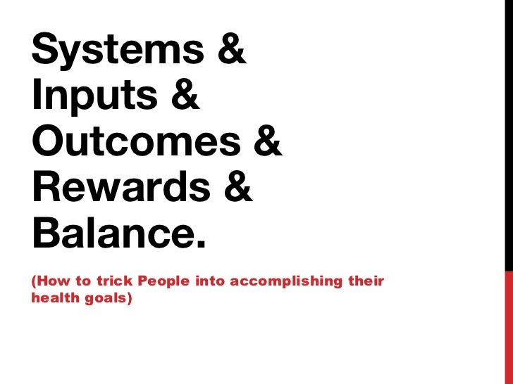 Systems &Inputs &Outcomes &Rewards &Balance.(How to trick People into accomplishing theirhealth goals)