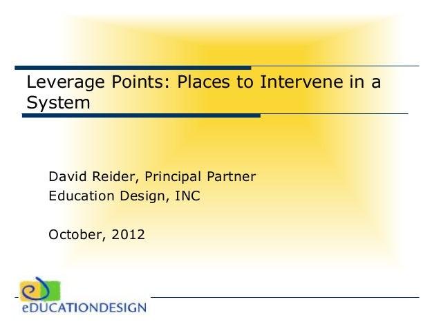 Leverage Points: Places to Intervene in aSystem  David Reider, Principal Partner  Education Design, INC  October, 2012