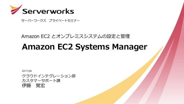 Amazon EC2 Systems Manager Amazon EC2 とオンプレミスシステムの設定と管理 サーバーワークス プライベートセミナー クラウドインテグレーション部 カスタマーサポート課 伊藤 覚宏 2017/06