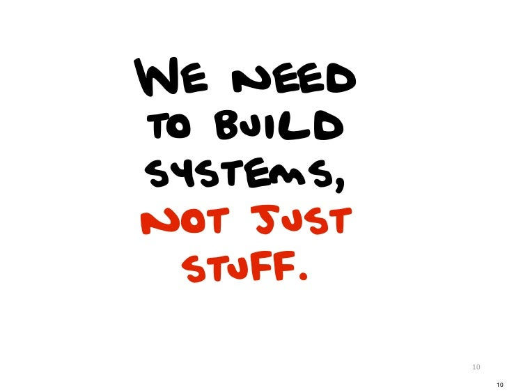 We needto buildsystems,not just  stuff.           10                10