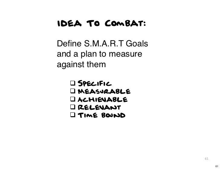 Idea To Combat:Define S.M.A.R.T Goalsand a plan to measureagainst them   q Specific   q Measurable   q Achievable   q R...