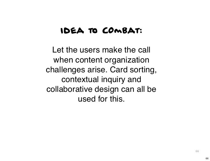 Idea to COmbat: Let the users make the call  when content organizationchallenges arise. Card sorting,     contextual inqui...