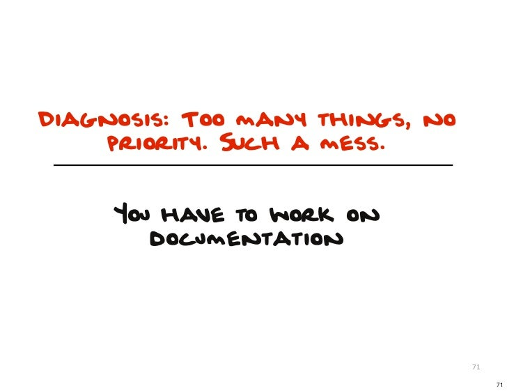 Diagnosis: Too many things, no    priority. SUch a mess.     You have to work on        documentation                     ...