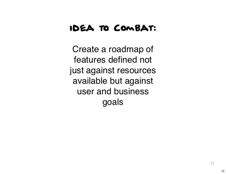 idea to Combat: Create a roadmap of features defined notjust against resources available but against  user and business    ...
