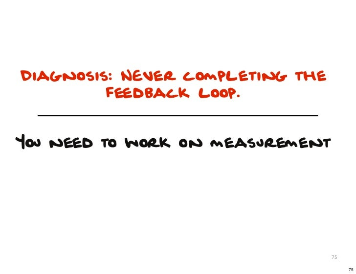 Diagnosis: NEver completing the         feedback loop.You need to work on measurement                                  75 ...