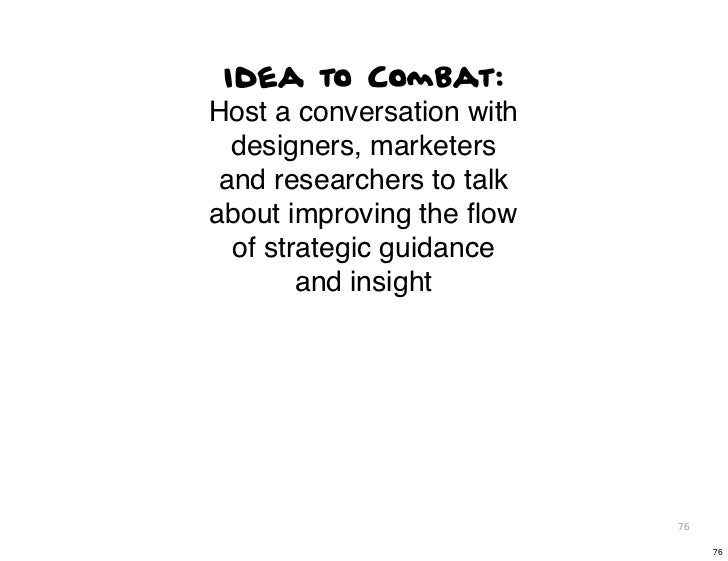 Idea to Combat:Host a conversation with  designers, marketers and researchers to talkabout improving the flow  of strategic...