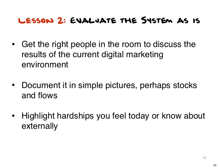 Lesson 2: Evaluate the System as is• Get the right people in the room to discuss the  results of the current digital marke...