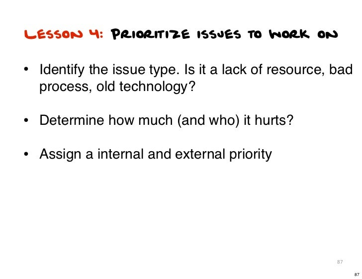 Lesson 4: Prioritize issues to work on• Identify the issue type. Is it a lack of resource, bad  process, old technology?• ...
