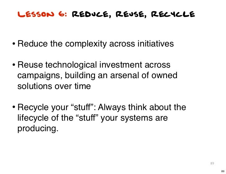 Lesson 6: Reduce, Reuse, Recycle• Reduce the complexity across initiatives• Reuse technological investment across campaign...
