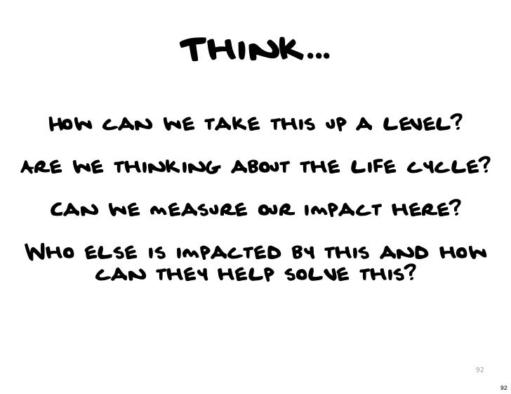 Think...  How can we take this up a level?Are we thinking about the life cycle?  Can we measure our impact here?Who else i...