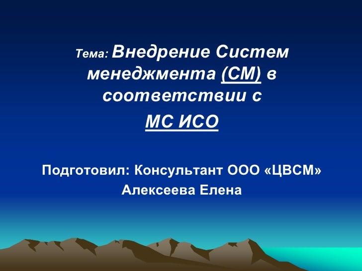 Тема: Внедрение                Систем     менеджмента (СМ) в      соответствии с          МС ИСОПодготовил: Консультант ОО...
