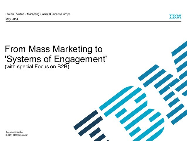 © 2014 IBM Corporation From Mass Marketing to 'Systems of Engagement' (with special Focus on B2B) Stefan Pfeiffer – Market...