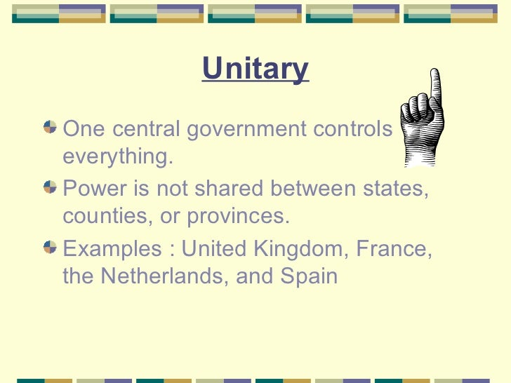 unitary federal and confederate government advantages A unitary state is a state governed as a single power in which the central government is ultimately supreme and any administrative divisions (sub-national units) exercise only powers that the central government chooses to delegate.