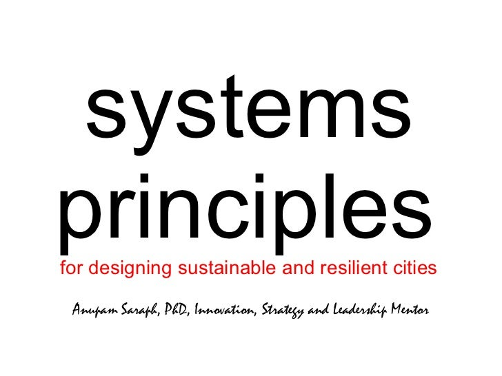 systems principles   for designing sustainable and resilient cities Anupam Saraph, PhD, Innovation, Strategy and Leadershi...