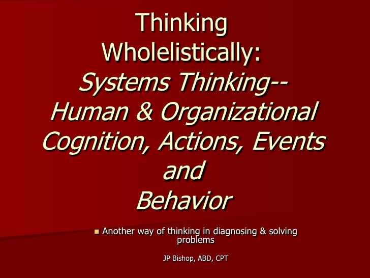 Thinking        Wholelistically:   Systems Thinking-- Human & OrganizationalCognition, Actions, Events           and      ...