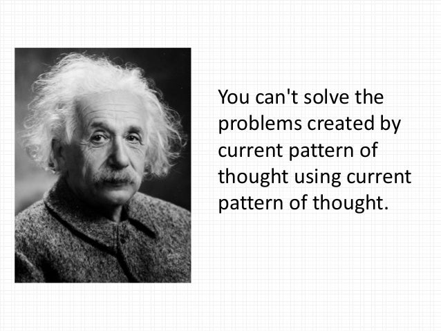 You can't solve the problems created by current pattern of thought using current pattern of thought.